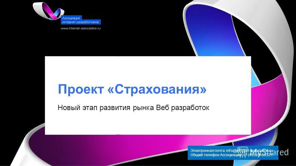 Проект «Страхования» Электронная почта: info@internet-association.ru Общий телефон Ассоциации: +7 (495) 6459321 Новый этап развития рынка Веб разработок