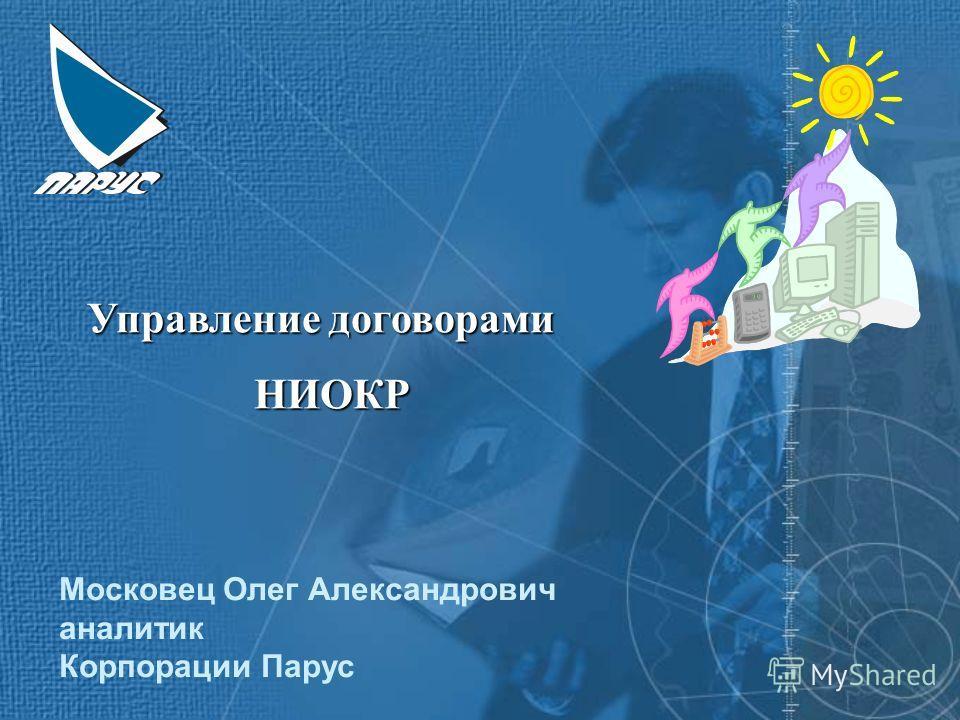 Управление договорами НИОКР Московец Олег Александрович аналитик Корпорации Парус