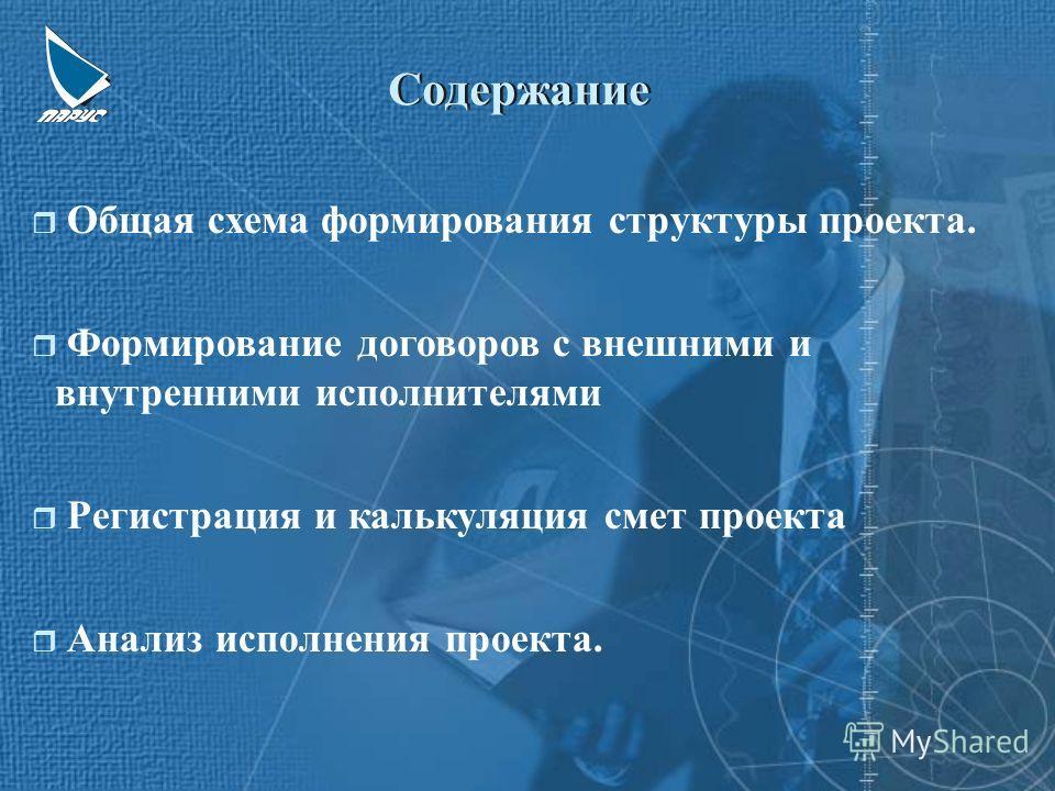 r Общая схема формирования структуры проекта. r Формирование договоров с внешними и внутренними исполнителями r Регистрация и калькуляция смет проекта r Анализ исполнения проекта. Содержание