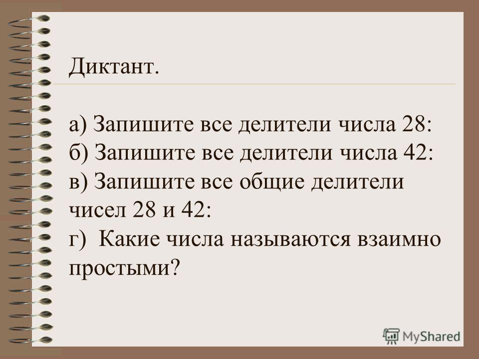 Диктант. а) Запишите все делители числа 28: б) Запишите все делители числа 42: в) Запишите все общие делители чисел 28 и 42: г) Какие числа называются взаимно простыми?