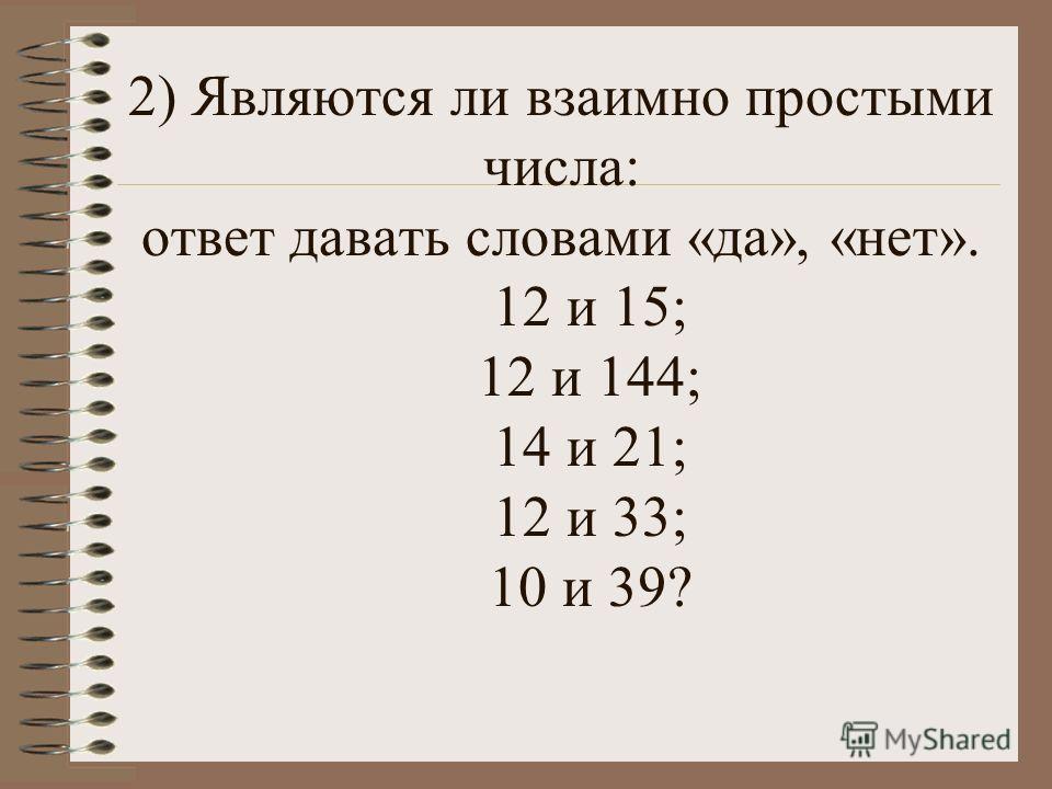 2) Являются ли взаимно простыми числа: ответ давать словами «да», «нет». 12 и 15; 12 и 144; 14 и 21; 12 и 33; 10 и 39?