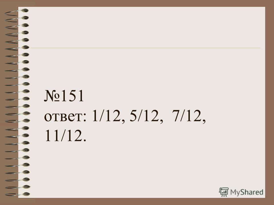 151 ответ: 1/12, 5/12, 7/12, 11/12.