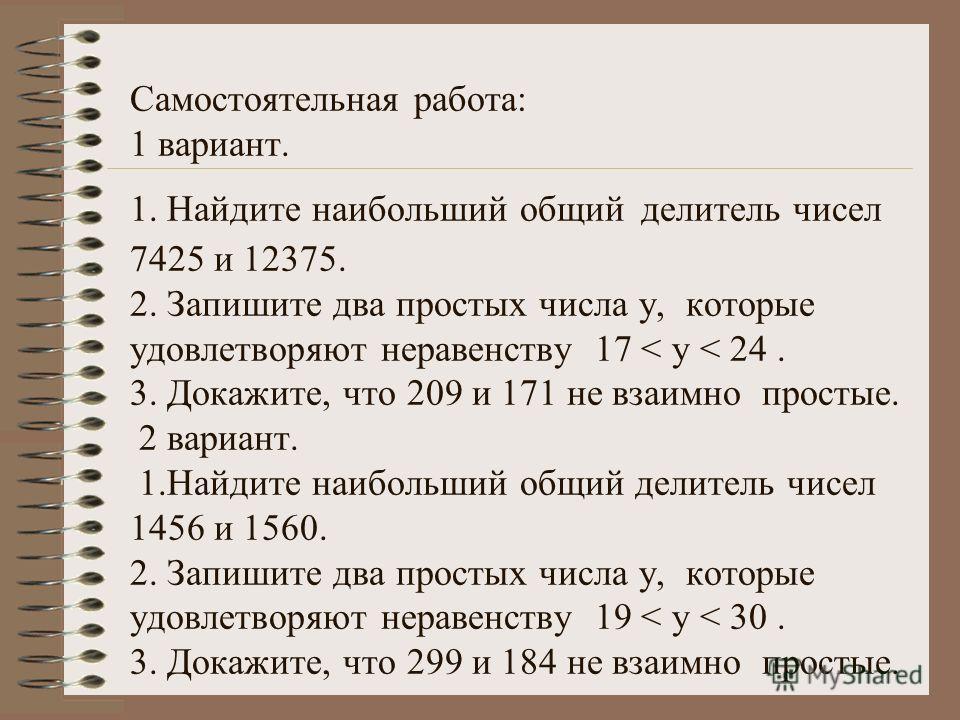 Самостоятельная работа: 1 вариант. 1. Найдите наибольший общий делитель чисел 7425 и 12375. 2. Запишите два простых числа у, которые удовлетворяют неравенству 17 < у < 24. 3. Докажите, что 209 и 171 не взаимно простые. 2 вариант. 1.Найдите наибольший