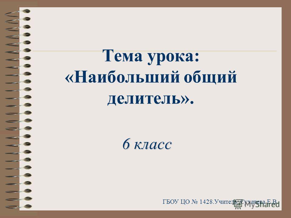 Тема урока: «Наибольший общий делитель». ГБОУ ЦО 1428.Учитель: Сухачева Е.В. 6 класс