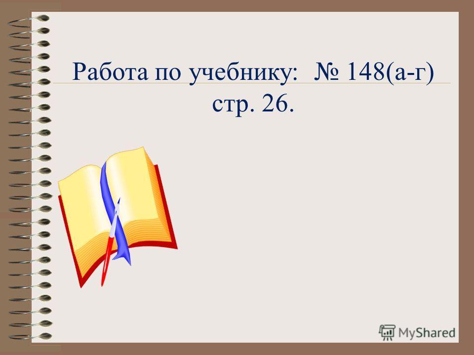 Работа по учебнику: 148(а-г) стр. 26.