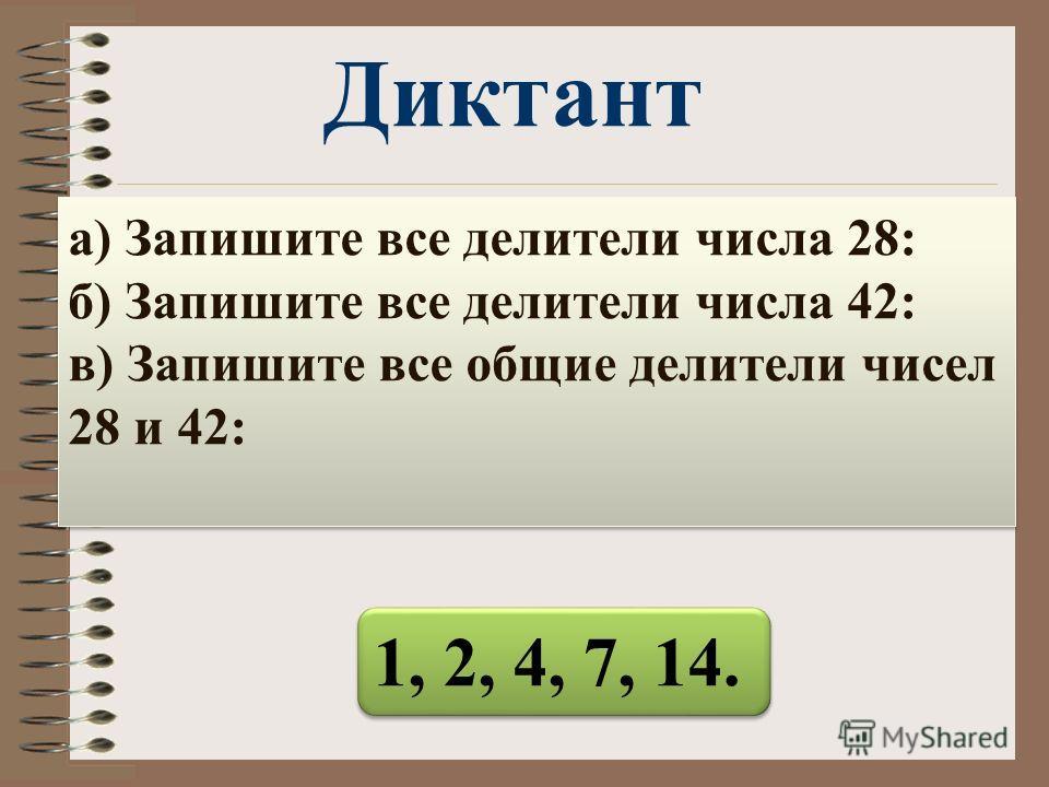 1, 2, 4, 7, 14. а) Запишите все делители числа 28: б) Запишите все делители числа 42: в) Запишите все общие делители чисел 28 и 42: Диктант