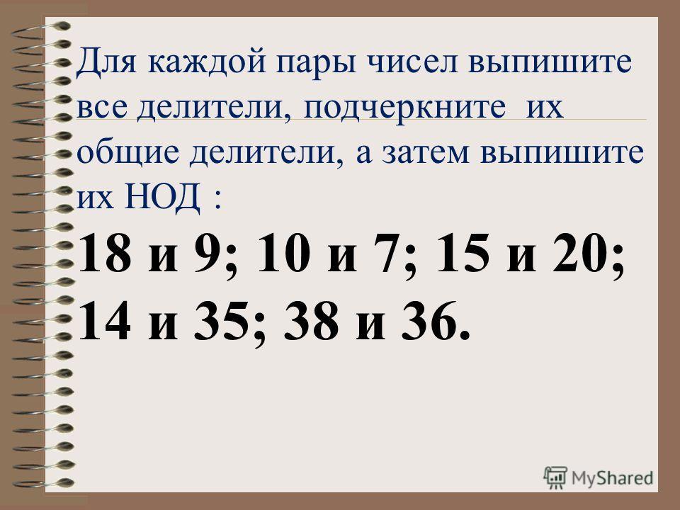 Для каждой пары чисел выпишите все делители, подчеркните их общие делители, а затем выпишите их НОД : 18 и 9; 10 и 7; 15 и 20; 14 и 35; 38 и 36.