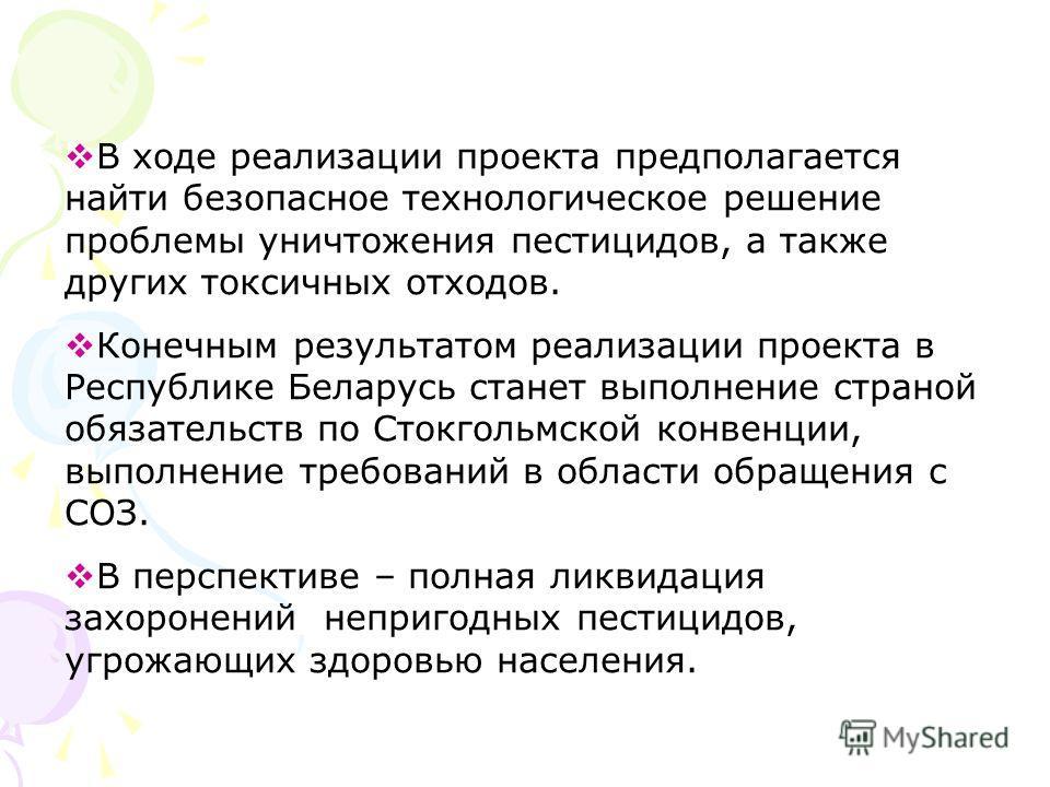 В ходе реализации проекта предполагается найти безопасное технологическое решение проблемы уничтожения пестицидов, а также других токсичных отходов. Конечным результатом реализации проекта в Республике Беларусь станет выполнение страной обязательств