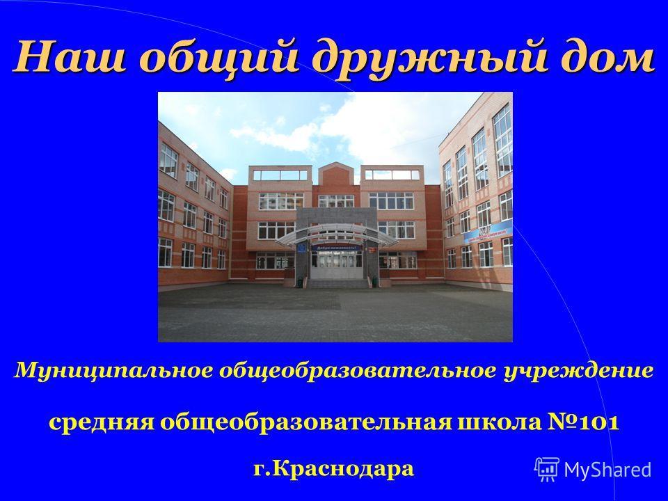 Наш общий дружный дом Муниципальное общеобразовательное учреждение средняя общеобразовательная школа 101 г.Краснодара