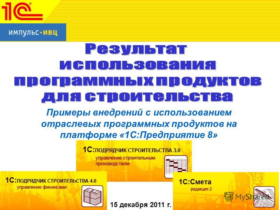 Примеры внедрений с использованием отраслевых программных продуктов на платформе «1С:Предприятие 8» 15 декабря 2011 г.