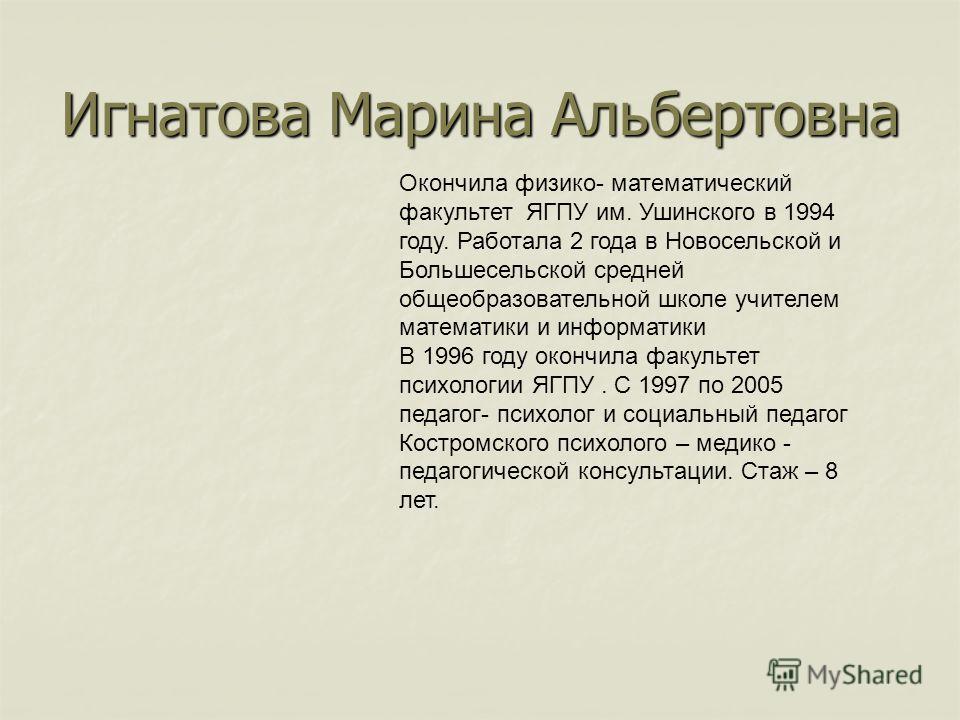 Игнатова Марина Альбертовна Окончила физико- математический факультет ЯГПУ им. Ушинского в 1994 году. Работала 2 года в Новосельской и Большесельской средней общеобразовательной школе учителем математики и информатики В 1996 году окончила факультет п