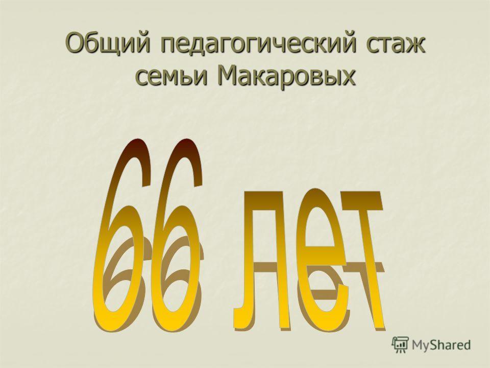 Общий педагогический стаж семьи Макаровых