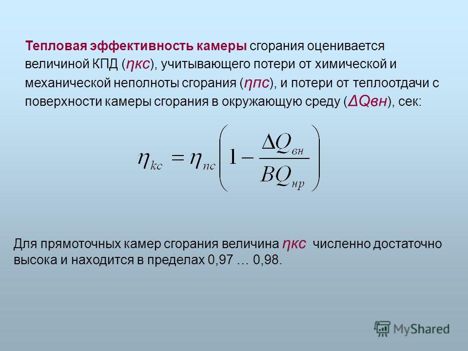 Тепловая эффективность камеры сгорания оценивается величиной КПД ( ηкс ), учитывающего потери от химической и механической неполноты сгорания ( ηпс ), и потери от теплоотдачи с поверхности камеры сгорания в окружающую среду ( ΔQвн ), сек: Для прямото