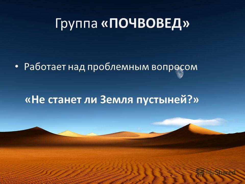 Группа «ПОЧВОВЕД» Работает над проблемным вопросом «Не станет ли Земля пустыней?»