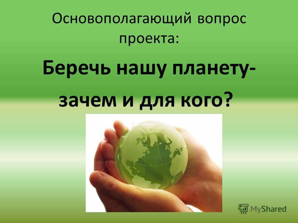 Основополагающий вопрос проекта: Беречь нашу планету- зачем и для кого?