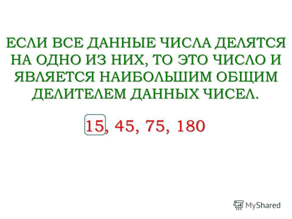 15, 45, 75, 180 ЕСЛИ ВСЕ ДАННЫЕ ЧИСЛА ДЕЛЯТСЯ НА ОДНО ИЗ НИХ, ТО ЭТО ЧИСЛО И ЯВЛЯЕТСЯ НАИБОЛЬШИМ ОБЩИМ ДЕЛИТЕЛЕМ ДАННЫХ ЧИСЕЛ.