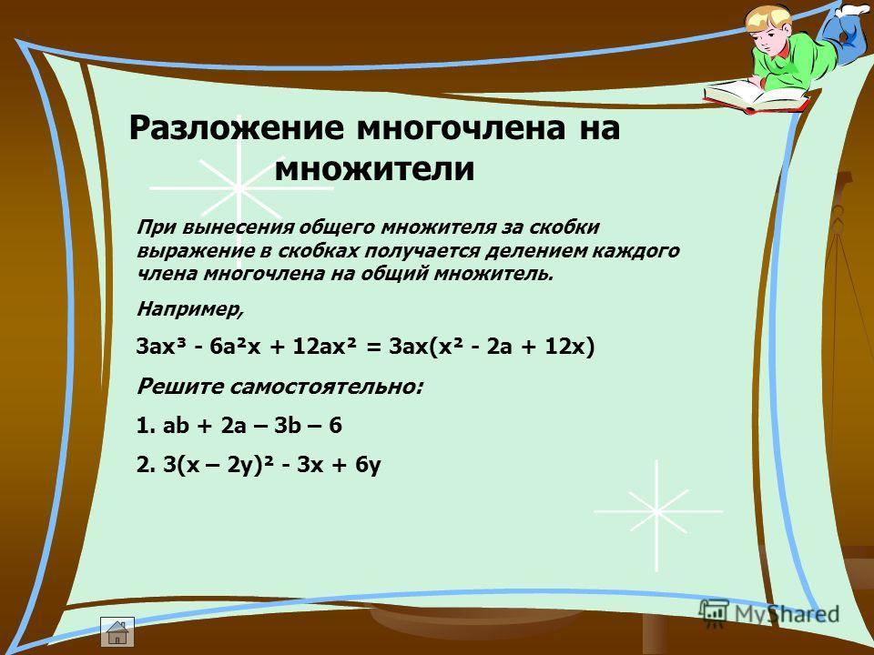 Разложение многочлена на множители При вынесения общего множителя за скобки выражение в скобках получается делением каждого члена многочлена на общий множитель. Например, 3ax³ - 6a²x + 12ax² = 3ax(x² - 2a + 12x) Решите самостоятельно: 1. ab + 2a – 3b
