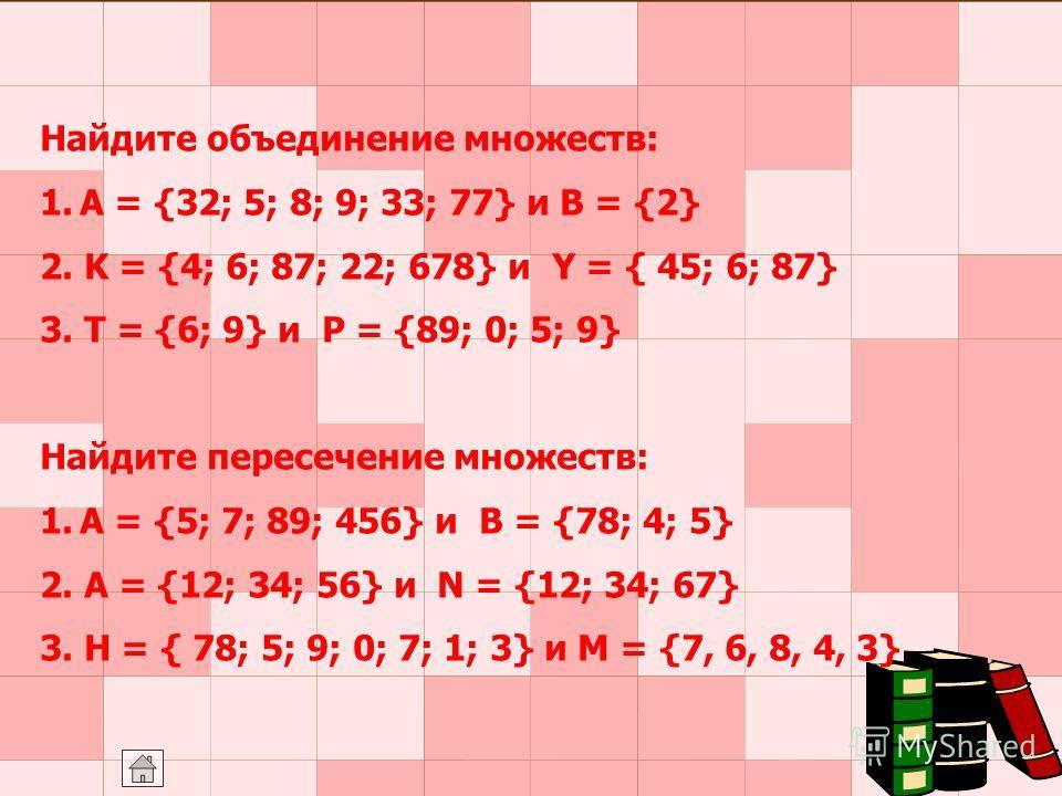 Найдите объединение множеств: 1.A = {32; 5; 8; 9; 33; 77} и B = {2} 2. K = {4; 6; 87; 22; 678} и Y = { 45; 6; 87} 3. T = {6; 9} и P = {89; 0; 5; 9} Найдите пересечение множеств: 1.A = {5; 7; 89; 456} и B = {78; 4; 5} 2. A = {12; 34; 56} и N = {12; 34
