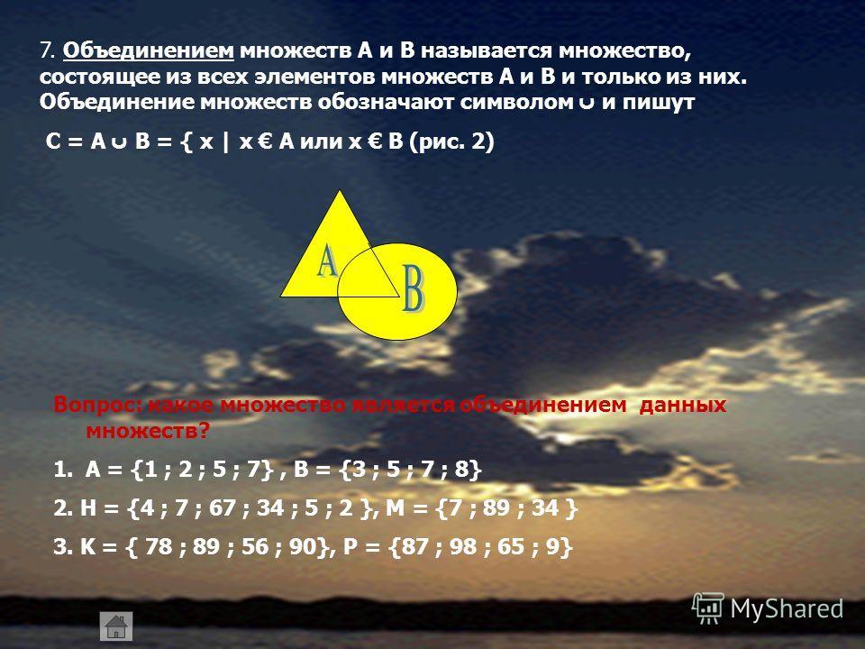 7. Объединением множеств А и В называется множество, состоящее из всех элементов множеств А и В и только из них. Объединение множеств обозначают символом ں и пишут С = А ں В = { x | x A или x B (рис. 2) Вопрос: какое множество является объединением д