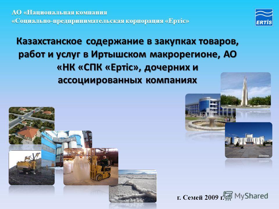 АО «Национальная компания «Социально-предпринимательская корпорация «Ертic» Казахстанское содержание в закупках товаров, работ и услуг в Иртышском макрорегионе, АО «НК «СПК «Ертiс», дочерних и ассоциированных компаниях г. Семей 2009 г. 1