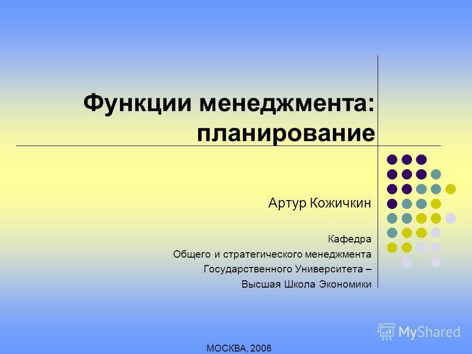 Функции менеджмента: планирование Артур Кожичкин Кафедра Общего и стратегического менеджмента Государственного Университета – Высшая Школа Экономики МОСКВА, 2006