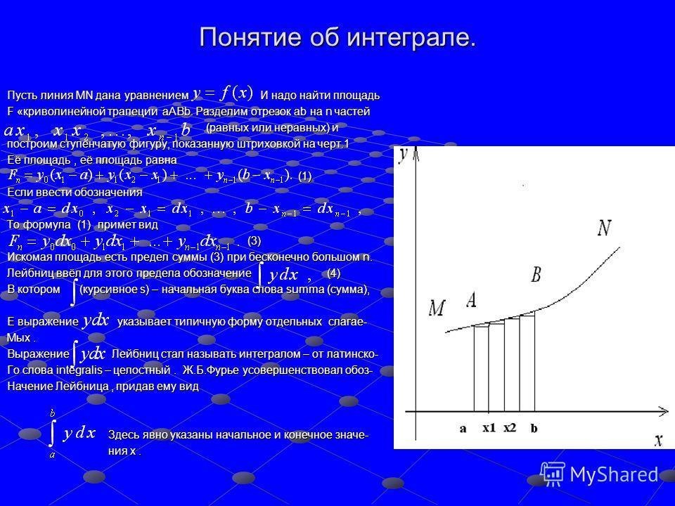 Понятие об интеграле. Пусть линия MN дана уравнением И надо найти площадь F «криволинейной трапеции aABb. Разделим отрезок ab на n частей (равных или неравных) и (равных или неравных) и построим ступенчатую фигуру, показанную штриховкой на черт.1 Её
