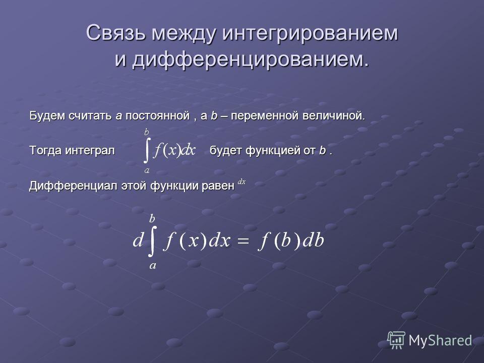 Связь между интегрированием и дифференцированием. Будем считать а постоянной, а b – переменной величиной. Тогда интеграл будет функцией от b. Дифференциал этой функции равен
