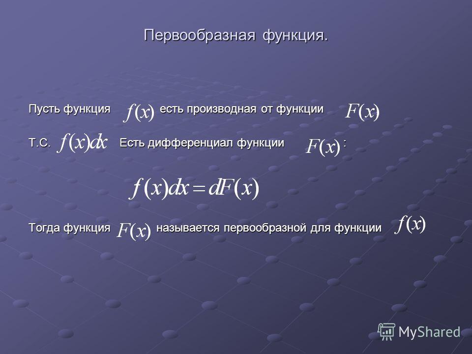 Первообразная функция. Пусть функция есть производная от функции, Т.С. Есть дифференциал функции : Тогда функция называется первообразной для функции