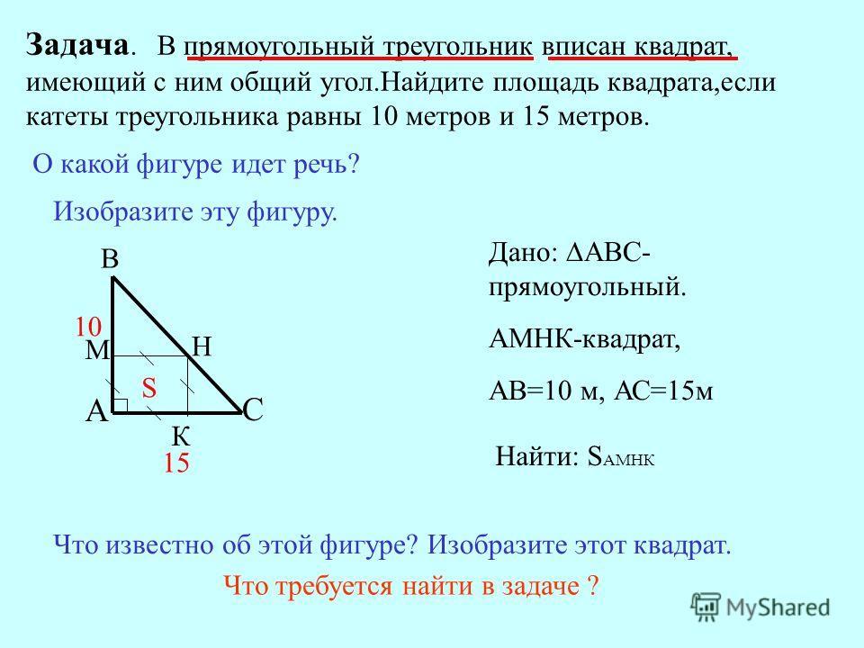 Задача. В прямоугольный треугольник вписан квадрат, имеющий с ним общий угол.Найдите площадь квадрата,если катеты треугольника равны 10 метров и 15 метров. О какой фигуре идет речь? Изобразите эту фигуру. С А В Что известно об этой фигуре?Изобразите
