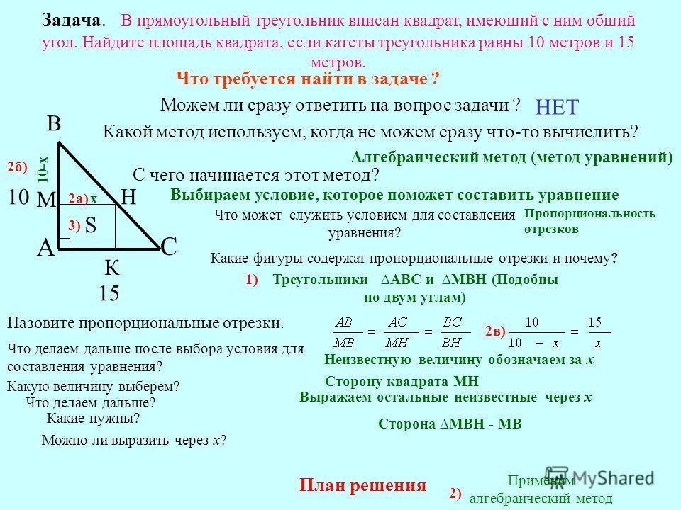 Задача. В прямоугольный треугольник вписан квадрат, имеющий с ним общий угол. Найдите площадь квадрата, если катеты треугольника равны 10 метров и 15 метров. В С А М Н К 15 10 S Что требуется найти в задаче ? Можем ли сразу ответить на вопрос задачи