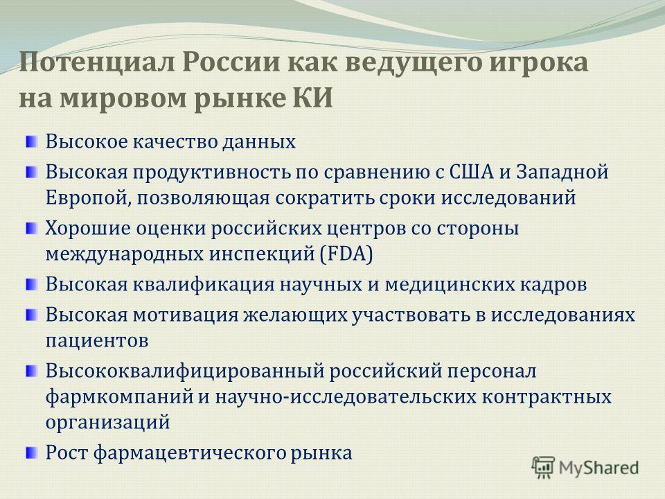 Потенциал России как ведущего игрока на мировом рынке КИ Высокое качество данных Высокая продуктивность по сравнению с США и Западной Европой, позволяющая сократить сроки исследований Хорошие оценки российских центров со стороны международных инспекц