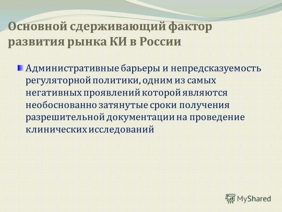 Основной сдерживающий фактор развития рынка КИ в России Административные барьеры и непредсказуемость регуляторной политики, одним из самых негативных проявлений которой являются необоснованно затянутые сроки получения разрешительной документации на п
