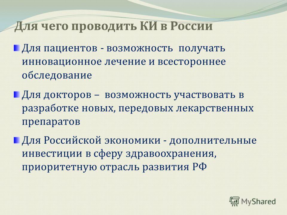 Для чего проводить КИ в России Для пациентов - возможность получать инновационное лечение и всестороннее обследование Для докторов – возможность участвовать в разработке новых, передовых лекарственных препаратов Для Российской экономики - дополнитель
