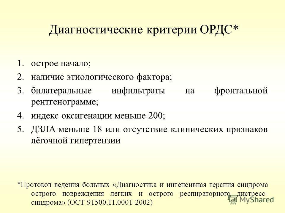 Диагностические критерии ОРДС* 1.острое начало; 2.наличие этиологического фактора; 3.билатеральные инфильтраты на фронтальной рентгенограмме; 4.индекс оксигенации меньше 200; 5.ДЗЛА меньше 18 или отсутствие клинических признаков лёгочной гипертензии