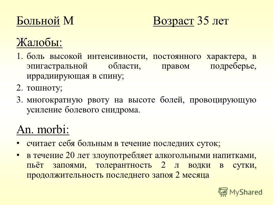 Больной МВозраст 35 лет Жалобы: 1.боль высокой интенсивности, постоянного характера, в эпигастральной области, правом подреберье, иррадиирующая в спину; 2.тошноту; 3.многократную рвоту на высоте болей, провоцирующую усиление болевого снидрома. An. mo