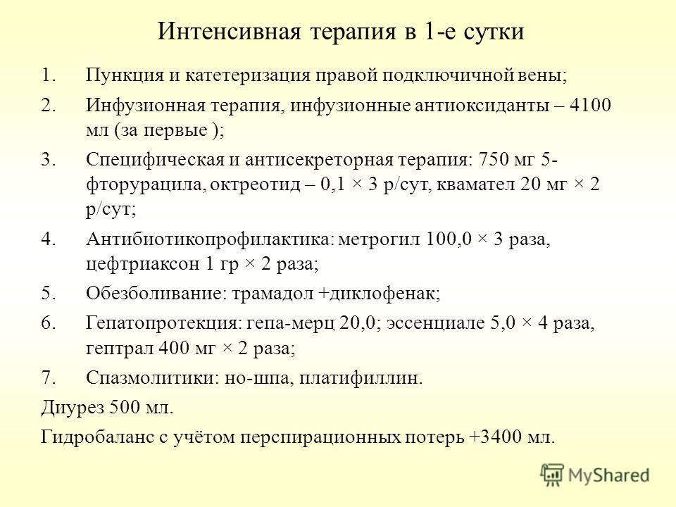 Интенсивная терапия в 1-е сутки 1.Пункция и катетеризация правой подключичной вены; 2.Инфузионная терапия, инфузионные антиоксиданты – 4100 мл (за первые ); 3.Специфическая и антисекреторная терапия: 750 мг 5- фторурацила, октреотид – 0,1 × 3 р/сут,