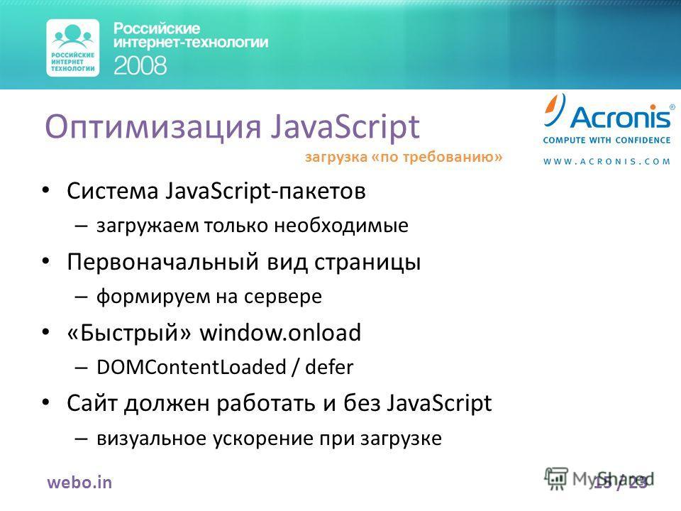 Система JavaScript-пакетов – загружаем только необходимые Первоначальный вид страницы – формируем на сервере «Быстрый» window.onload – DOMContentLoaded / defer Сайт должен работать и без JavaScript – визуальное ускорение при загрузке 15 / 23webo.in О