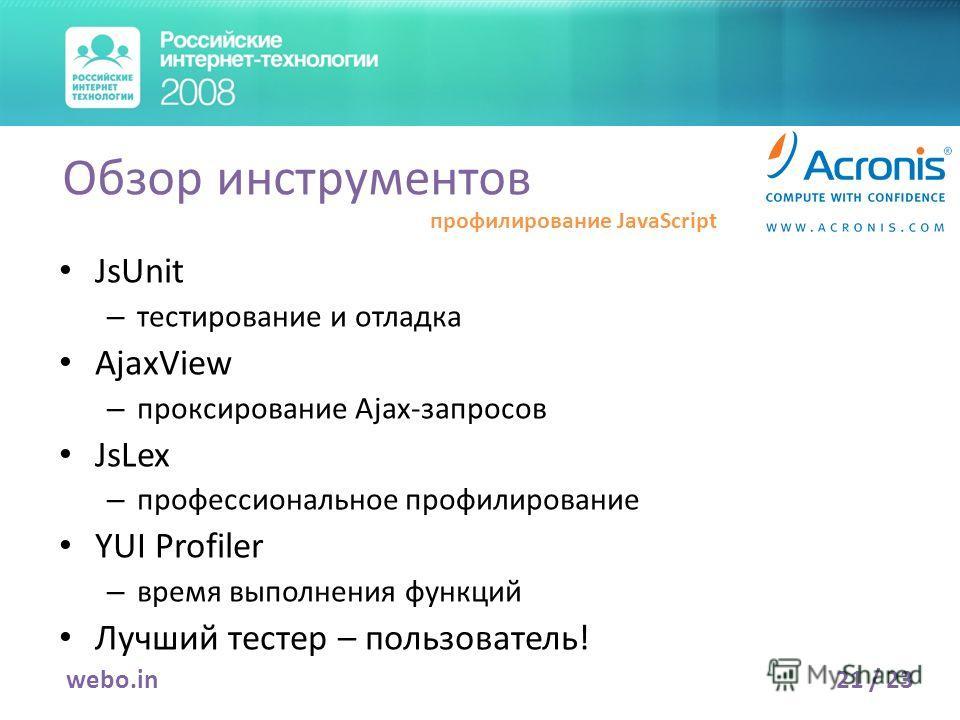 JsUnit – тестирование и отладка AjaxView – проксирование Ajax-запросов JsLex – профессиональное профилирование YUI Profiler – время выполнения функций Лучший тестер – пользователь! 21 / 23webo.in Обзор инструментов профилирование JavaScript