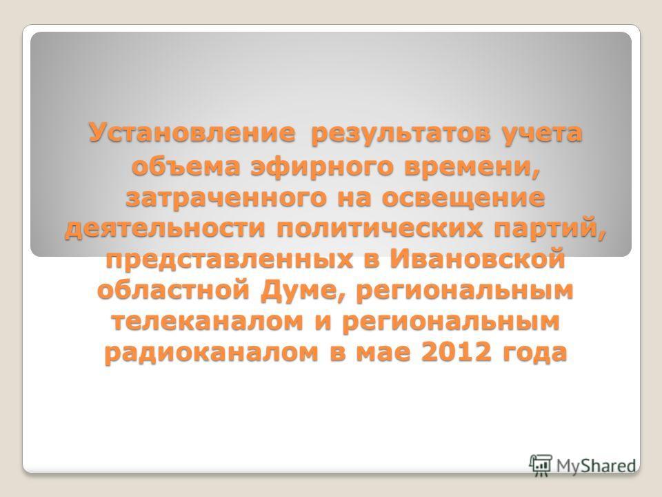 Установление результатов учета объема эфирного времени, затраченного на освещение деятельности политических партий, представленных в Ивановской областной Думе, региональным телеканалом и региональным радиоканалом в мае 2012 года