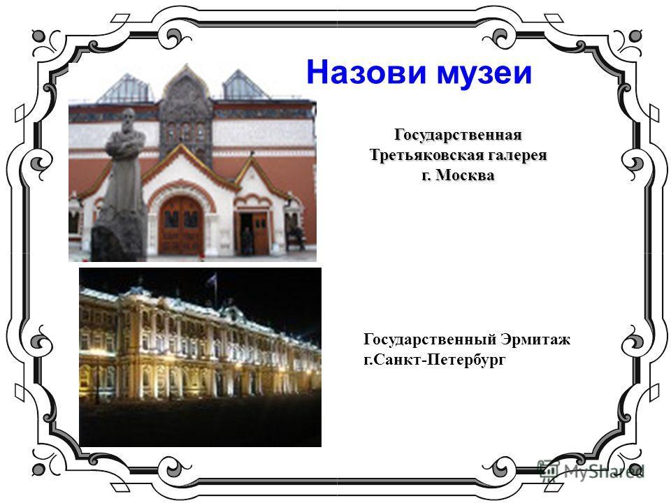 Государственная Третьяковская галерея г. Москва Государственный Эрмитаж г.Санкт-Петербург Назови музеи