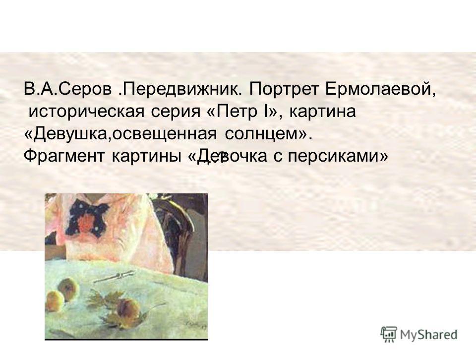 В.А.Серов.Передвижник. Портрет Ермолаевой, историческая серия «Петр I», картина «Девушка,освещенная солнцем». Фрагмент картины «Девочка с персиками» …?