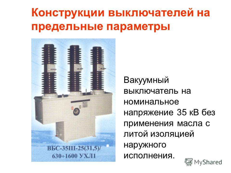 Конструкции выключателей на предельные параметры Вакуумный выключатель на номинальное напряжение 35 кВ без применения масла с литой изоляцией наружного исполнения.