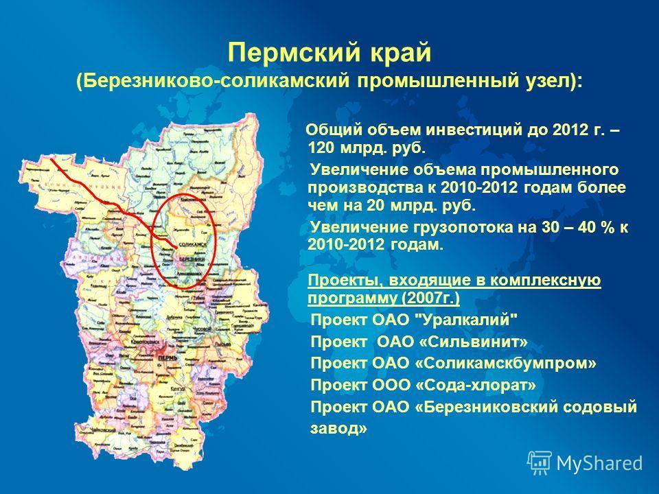 Пермский край (Березниково-соликамский промышленный узел): Общий объем инвестиций до 2012 г. – 120 млрд. руб. Увеличение объема промышленного производства к 2010-2012 годам более чем на 20 млрд. руб. Увеличение грузопотока на 30 – 40 % к 2010-2012 го