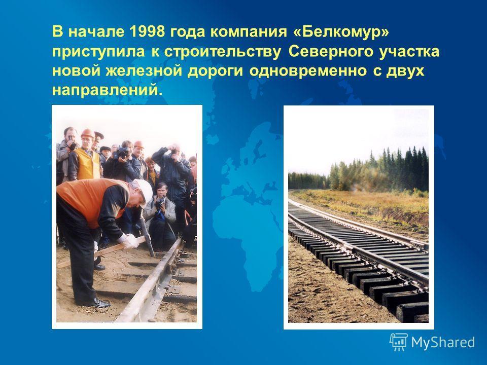 В начале 1998 года компания «Белкомур» приступила к строительству Северного участка новой железной дороги одновременно с двух направлений.