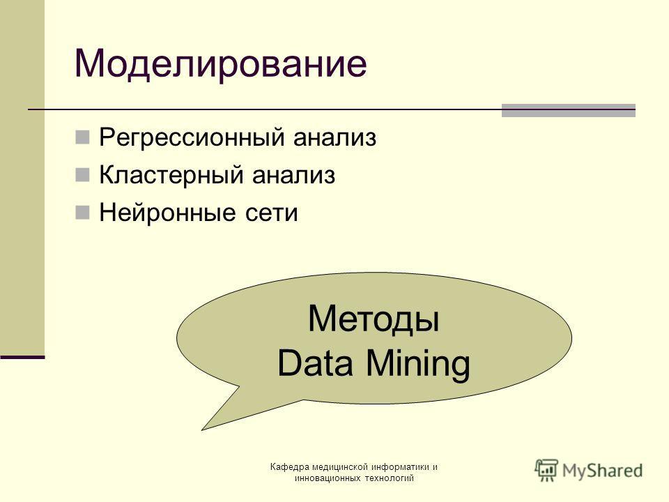 Кафедра медицинской информатики и инновационных технологий Моделирование Регрессионный анализ Кластерный анализ Нейронные сети Методы Data Mining