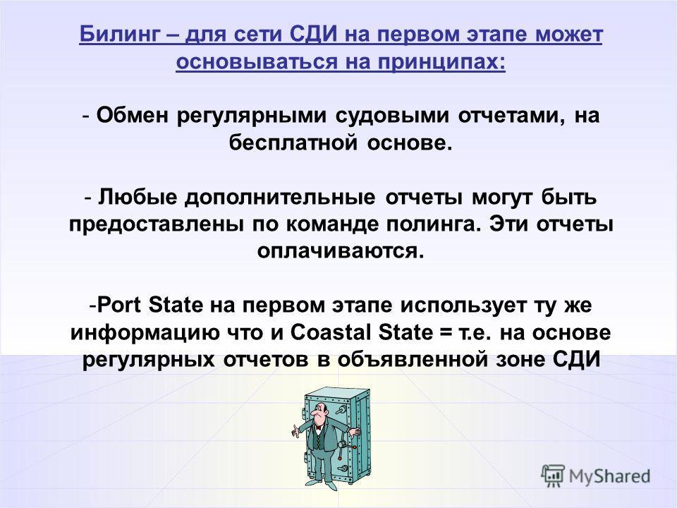 Билинг – для сети СДИ на первом этапе может основываться на принципах: - Обмен регулярными судовыми отчетами, на бесплатной основе. - Любые дополнительные отчеты могут быть предоставлены по команде полинга. Эти отчеты оплачиваются. -Port State на пер