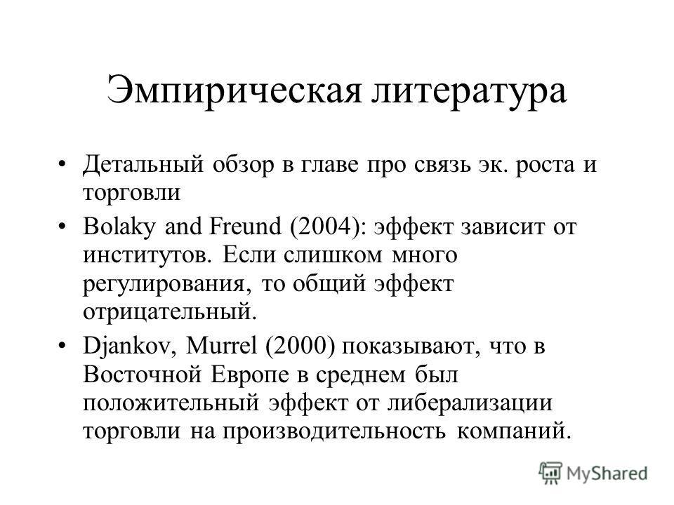 Эмпирическая литература Детальный обзор в главе про связь эк. роста и торговли Bolaky and Freund (2004): эффект зависит от институтов. Если слишком много регулирования, то общий эффект отрицательный. Djankov, Murrel (2000) показывают, что в Восточной