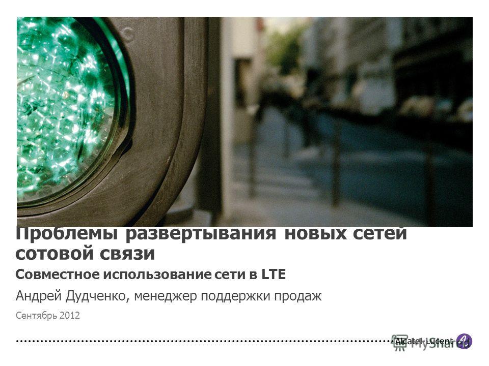 Андрей Дудченко, менеджер поддержки продаж Сентябрь 2012 Проблемы развертывания новых сетей сотовой связи Совместное использование сети в LTE