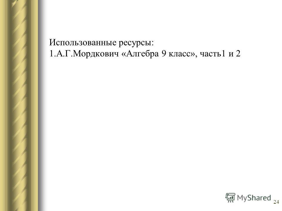 24 Использованные ресурсы: 1.А.Г.Мордкович «Алгебра 9 класс», часть1 и 2