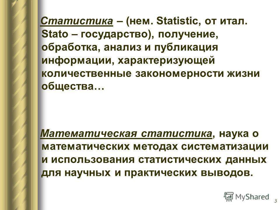 3 Статистика – (нем. Statistic, от итал. Stato – государство), получение, обработка, анализ и публикация информации, характеризующей количественные закономерности жизни общества… Математическая статистика, наука о математических методах систематизаци